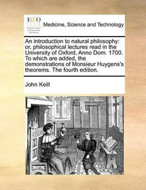 An Introduction to Natural Philosophy: Or, Philosophical Lectures Read in the University of Oxford, Anno Dom. 1700. to Which Are Added, the Demonstrations of Monsieur Huygens's Theorems. the Fourth Edition.