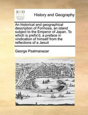 An Historical and Geographical Description of Formosa, an Island Subject to the Emperor of Japan. to Which Is Prefix'd, a Preface in Vindication of Himself from the Reflections of a Jesuit