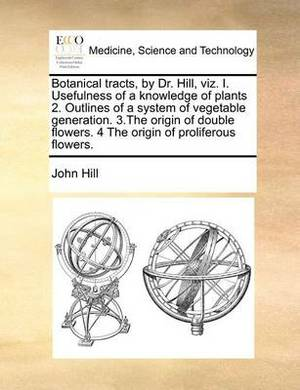 Botanical Tracts, by Dr. Hill, Viz. I. Usefulness of a Knowledge of Plants 2. Outlines of a System of Vegetable Generation. 3.the Origin of Double Flowers. 4 the Origin of Proliferous Flowers.