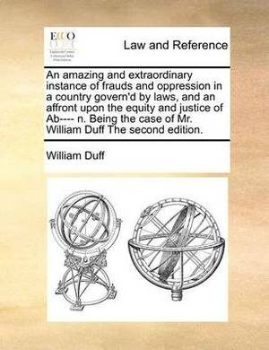 An Amazing and Extraordinary Instance of Frauds and Oppression in a Country Govern'd by Laws, and an Affront Upon the Equity and Justice of AB---- N. Being the Case of Mr. William Duff the Second Edition.