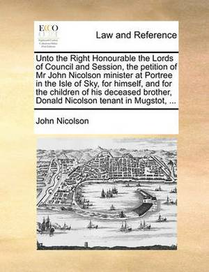 Unto the Right Honourable the Lords of Council and Session, the Petition of MR John Nicolson Minister at Portree in the Isle of Sky, for Himself, and for the Children of His Deceased Brother, Donald Nicolson Tenant in Mugstot, ...