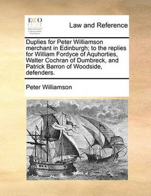 Duplies for Peter Williamson Merchant in Edinburgh; To the Replies for William Fordyce of Aquhorties, Walter Cochran of Dumbreck, and Patrick Barron of Woodside, Defenders.