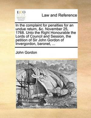 In the Complaint for Penalties for an Undue Return, &C. November 25, 1768. Unto the Right Honourable the Lords of Council and Session, the Petition of Sir John Gordon of Invergordon, Baronet, ...