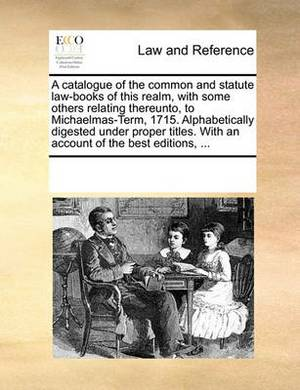A Catalogue of the Common and Statute Law-Books of This Realm, with Some Others Relating Thereunto, to Michaelmas-Term, 1715. Alphabetically Digested Under Proper Titles. with an Account of the Best Editions, ...