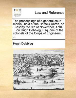 The Proceedings of a General Court Martial, Held at the Horse-Guards, on Tuesday the 9th of November, 1784, ... on Hugh Debbieg, Esq. One of the Colonels of the Corps of Engineers; ...