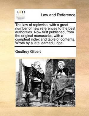 The Law of Replevins, with a Great Number of New References to the Best Authorities. Now First Published, from the Original Manuscript, with a Compleat Index and Table of Contents. Wrote by a Late Learned Judge