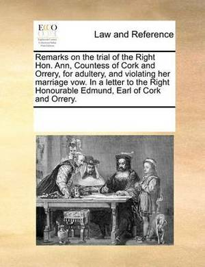 Remarks on the Trial of the Right Hon. Ann, Countess of Cork and Orrery, for Adultery, and Violating Her Marriage Vow. in a Letter to the Right Honourable Edmund, Earl of Cork and Orrery.