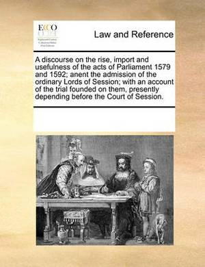 A Discourse on the Rise, Import and Usefulness of the Acts of Parliament 1579 and 1592; Anent the Admission of the Ordinary Lords of Session; With an Account of the Trial Founded on Them, Presently Depending Before the Court of Session.