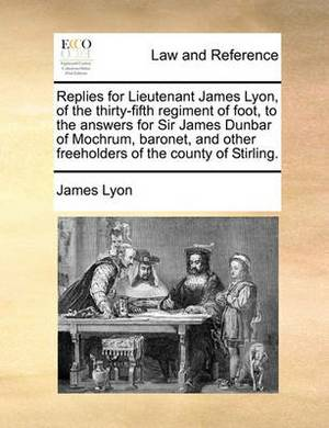 Replies for Lieutenant James Lyon, of the Thirty-Fifth Regiment of Foot, to the Answers for Sir James Dunbar of Mochrum, Baronet, and Other Freeholders of the County of Stirling.