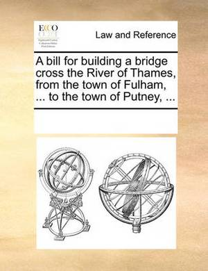 A Bill for Building a Bridge Cross the River of Thames, from the Town of Fulham, ... to the Town of Putney, ...
