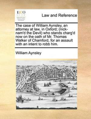 The Case of William Aynsley, an Attorney at Law, in Oxford; (Nick-Nam'd the Devil) Who Stands Charg'd Now on the Oath of Mr. Thomas Walker of Chamford, for an Assault with an Intent to Robb Him.