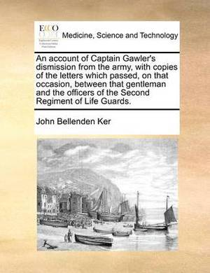 An Account of Captain Gawler's Dismission from the Army, with Copies of the Letters Which Passed, on That Occasion, Between That Gentleman and the Officers of the Second Regiment of Life Guards.
