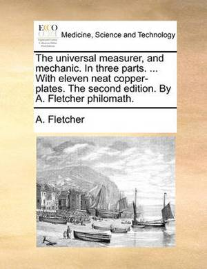 The Universal Measurer, and Mechanic. in Three Parts. ... with Eleven Neat Copper-Plates. the Second Edition. by A. Fletcher Philomath.