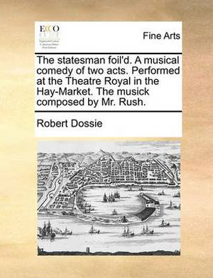 The Statesman Foil'd. a Musical Comedy of Two Acts. Performed at the Theatre Royal in the Hay-Market. the Musick Composed by Mr. Rush.