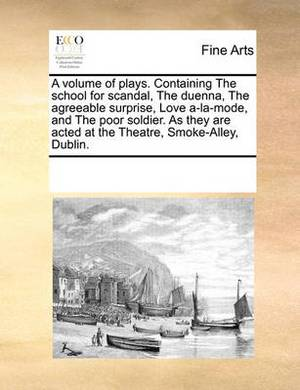 A Volume of Plays. Containing the School for Scandal, the Duenna, the Agreeable Surprise, Love A-La-Mode, and the Poor Soldier. as They Are Acted at the Theatre, Smoke-Alley, Dublin.