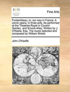 Fontainbleau; Or, Our Way in France. a Comic Opera, in Three Acts. as Performed at the Theatres-Royal in Covent-Garden. and Smock-Alley. Written by J. O'Keefe, Esq. the Music Selected and Composed by William Sheild.