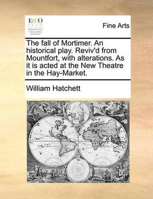 The Fall of Mortimer. an Historical Play. Reviv'd from Mountfort, with Alterations. as It Is Acted at the New Theatre in the Hay-Market.