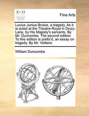 Lucius Junius Brutus, a Tragedy. as It Is Acted at the Theatre-Royal in Drury-Lane, by His Majesty's Servants. by Mr. Duncombe. the Second Edition. to This Edition Is Prefix'd, an Essay on Tragedy. by Mr. Voltaire.
