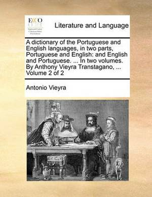 A Dictionary of the Portuguese and English Languages, in Two Parts, Portuguese and English: And English and Portuguese. ... in Two Volumes. by Anthony Vieyra Transtagano, ... Volume 2 of 2