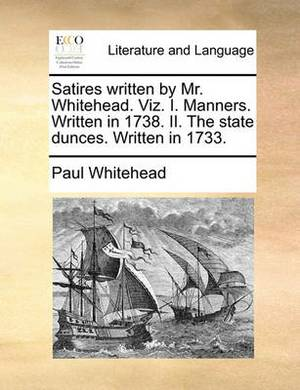 Satires Written by Mr. Whitehead. Viz. I. Manners. Written in 1738. II. the State Dunces. Written in 1733.