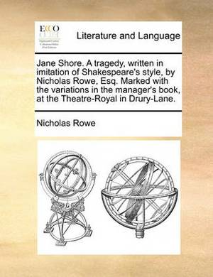 Jane Shore. a Tragedy, Written in Imitation of Shakespeare's Style, by Nicholas Rowe, Esq. Marked with the Variations in the Manager's Book, at the Theatre-Royal in Drury-Lane.