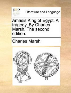 Amasis King of Egypt. a Tragedy. by Charles Marsh. the Second Edition.