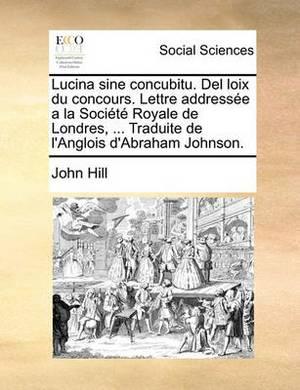 Lucina Sine Concubitu. del Loix Du Concours. Lettre Addressee a la Societe Royale de Londres, ... Traduite de L'Anglois D'Abraham Johnson.