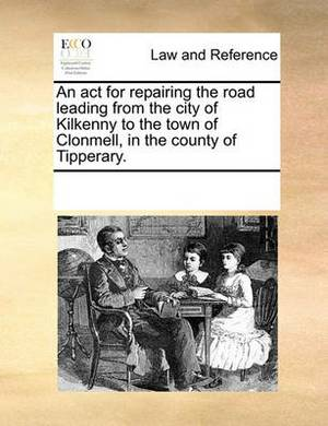 An ACT for Repairing the Road Leading from the City of Kilkenny to the Town of Clonmell, in the County of Tipperary.