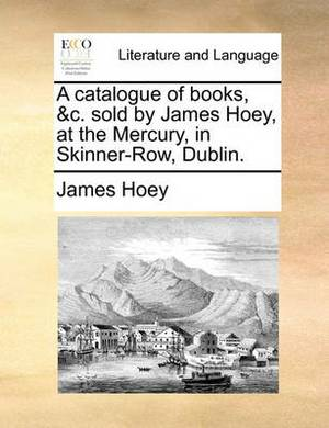 A Catalogue of Books, &C. Sold by James Hoey, at the Mercury, in Skinner-Row, Dublin.