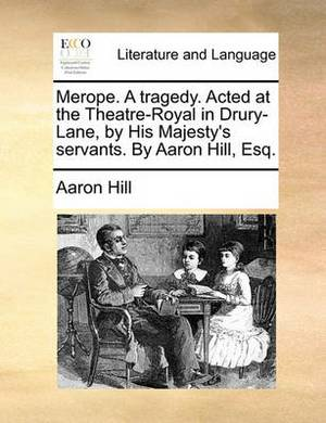 Merope. a Tragedy. Acted at the Theatre-Royal in Drury-Lane, by His Majesty's Servants. by Aaron Hill, Esq
