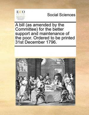 A Bill (as Amended by the Committee for the Better Support and Maintenance of the Poor. Ordered to Be Printed 31st December 1796.