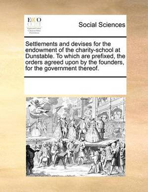Settlements and Devises for the Endowment of the Charity-School at Dunstable. to Which Are Prefixed, the Orders Agreed Upon by the Founders, for the Government Thereof.