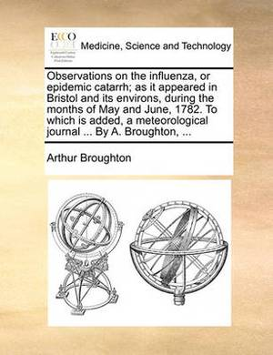 Observations on the Influenza, or Epidemic Catarrh; As It Appeared in Bristol and Its Environs, During the Months of May and June, 1782. to Which Is Added, a Meteorological Journal ... by A. Broughton, ...