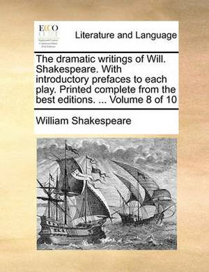 The Dramatic Writings of Will. Shakespeare. with Introductory Prefaces to Each Play. Printed Complete from the Best Editions. ... Volume 8 of 10