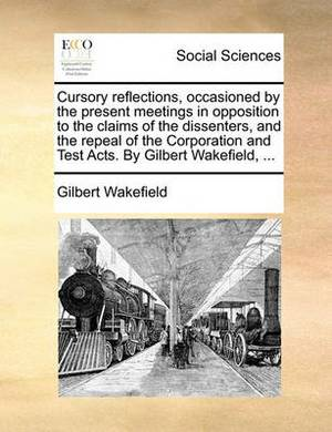 Cursory Reflections, Occasioned by the Present Meetings in Opposition to the Claims of the Dissenters, and the Repeal of the Corporation and Test Acts. by Gilbert Wakefield, ...