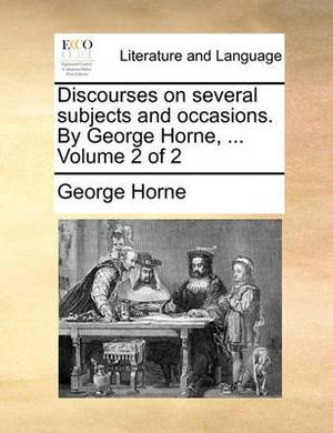 Discourses on Several Subjects and Occasions. by George Horne, ... Volume 2 of 2