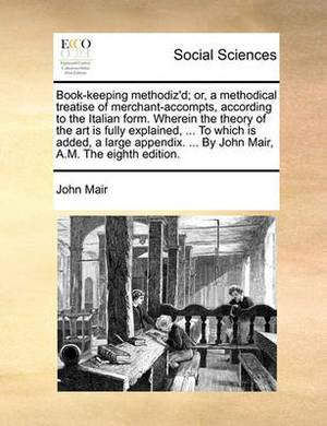 Book-Keeping Methodiz'd; Or, a Methodical Treatise of Merchant-Accompts, According to the Italian Form. Wherein the Theory of the Art Is Fully Explained, ... to Which Is Added, a Large Appendix. ... by John Mair, A.M. the Eighth Edition.