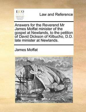 Answers for the Reverend MR James Moffat Minister of the Gospel at Newlands, to the Petition of David Dickson of Kilbucho, D.D. Late Minister at Newlands.
