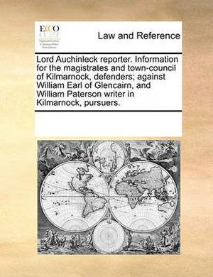 Lord Auchinleck Reporter. Information for the Magistrates and Town-Council of Kilmarnock, Defenders; Against William Earl of Glencairn, and William Paterson Writer in Kilmarnock, Pursuers.