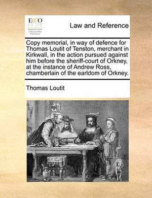 Copy Memorial, in Way of Defence for Thomas Loutit of Tenston, Merchant in Kirkwall, in the Action Pursued Against Him Before the Sheriff-Court of Orkney, at the Instance of Andrew Ross, Chamberlain of the Earldom of Orkney.