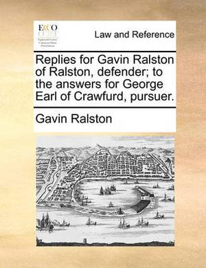Replies for Gavin Ralston of Ralston, Defender; To the Answers for George Earl of Crawfurd, Pursuer.