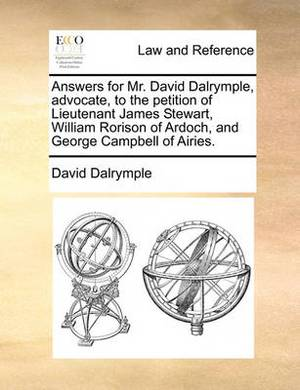Answers for Mr. David Dalrymple, Advocate, to the Petition of Lieutenant James Stewart, William Rorison of Ardoch, and George Campbell of Airies.