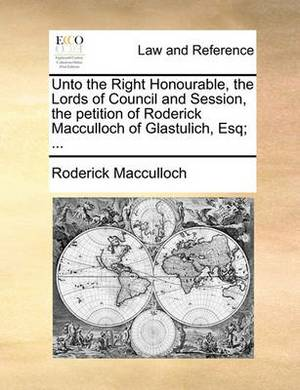 Unto the Right Honourable, the Lords of Council and Session, the Petition of Roderick MacCulloch of Glastulich, Esq; ...