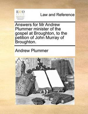 Answers for MR Andrew Plummer Minister of the Gospel at Broughton, to the Petition of John Murray of Broughton.
