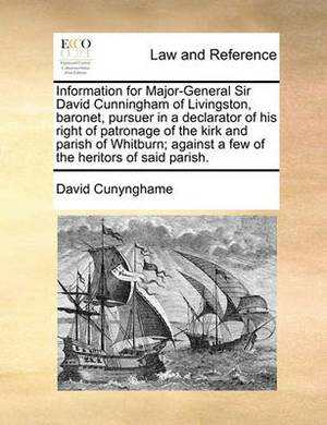 Information for Major-General Sir David Cunningham of Livingston, Baronet, Pursuer in a Declarator of His Right of Patronage of the Kirk and Parish of Whitburn; Against a Few of the Heritors of Said Parish.