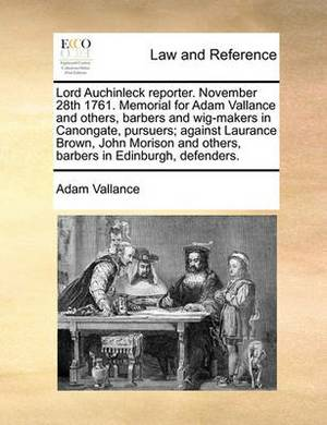 Lord Auchinleck Reporter. November 28th 1761. Memorial for Adam Vallance and Others, Barbers and Wig-Makers in Canongate, Pursuers; Against Laurance Brown, John Morison and Others, Barbers in Edinburgh, Defenders.