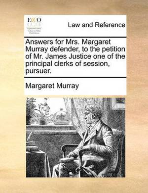 Answers for Mrs. Margaret Murray Defender, to the Petition of Mr. James Justice One of the Principal Clerks of Session, Pursuer.