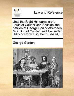 Unto the Right Honourable the Lords of Council and Session, the Petition of George Earl of Aberdeen, Mrs. Duff of Coulter, and Alexander Udny of Udny, Esq; Her Husband, ...
