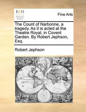 The Count of Narbonne, a Tragedy. as It Is Acted at the Theatre Royal in Covent Garden. by Robert Jephson, Esq