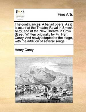 The Contrivances. a Ballad Opera. as It Is Acted at the Theatre-Royal in Smock Alley, and at the New Theatre in Crow Street. Written Originally by Mr. Hen. Carey. and Newly Adapted to the Stage, with the Addition of Several Songs.